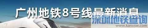 广州地铁8号线北延段预计2020年底开通(附站点名单线路图)